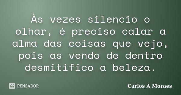 Às vezes silencio o olhar, é preciso calar a alma das coisas que vejo, pois as vendo de dentro desmitifico a beleza.... Frase de Carlos A Moraes.