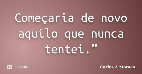 """Começaria de novo aquilo que nunca tentei.""""... Frase de Carlos A Moraes."""