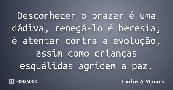 Desconhecer o prazer é uma dádiva, renegá-lo é heresia, é atentar contra a evolução, assim como crianças esquálidas agridem a paz.... Frase de Carlos A Moraes.