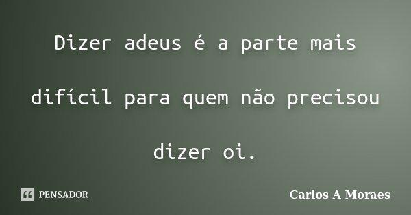 Dizer adeus é a parte mais difícil para quem não precisou dizer oi.... Frase de Carlos A Moraes.