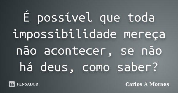 É possível que toda impossibilidade mereça não acontecer, se não há deus, como saber?... Frase de Carlos A Moraes.