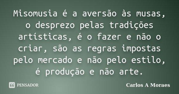 Misomusia é a aversão às musas, o desprezo pelas tradições artísticas, é o fazer e não o criar, são as regras impostas pelo mercado e não pelo estilo, é produçã... Frase de Carlos A Moraes.