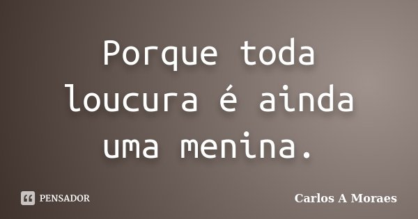Porque toda loucura é ainda uma menina.... Frase de Carlos A Moraes.