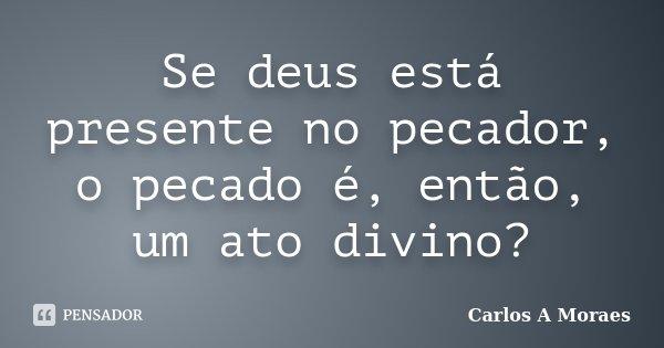 Se deus está presente no pecador, o pecado é, então, um ato divino?... Frase de Carlos A Moraes.