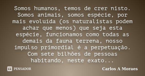 Somos humanos, temos de crer nisto. Somos animais, somos espécie, por mais evoluída (os naturalistas podem achar que menos) que seja esta espécie, funcionamos c... Frase de Carlos A Moraes.