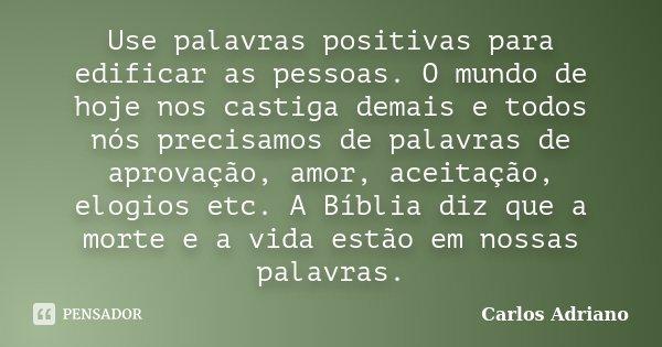 Use palavras positivas para edificar as pessoas. O mundo de hoje nos castiga demais e todos nós precisamos de palavras de aprovação, amor, aceitação, elogios et... Frase de Carlos Adriano.