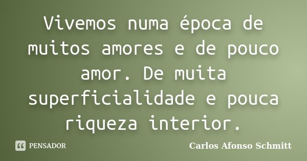 Vivemos numa época de muitos amores e de pouco amor. De muita superficialidade e pouca riqueza interior.... Frase de Carlos Afonso Schmitt.