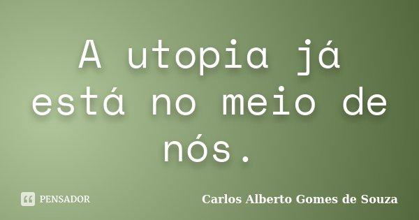 A utopia já está no meio de nós.... Frase de Carlos Alberto Gomes de Souza.