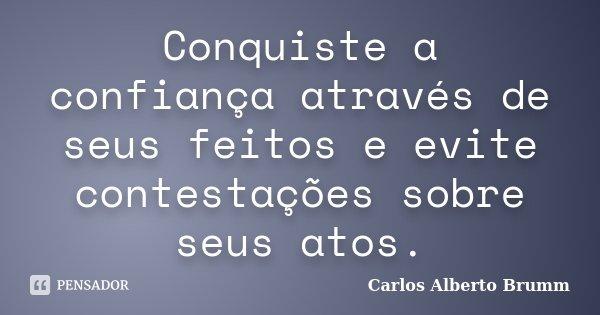 Conquiste a confiança através de seus feitos e evite contestações sobre seus atos.... Frase de Carlos Alberto Brumm.