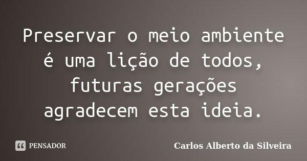 Preservar o Meio Ambiente é uma lição de todos, futuras gerações agradecem esta idéia. carlos alberto da silveira Ambientalista e consultor ambiental... Frase de Carlos Alberto da Silveira.