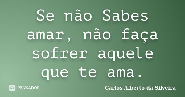 Se não Sabes amar, não faça sofrer aquele que te ama.... Frase de Carlos Alberto da Silveira.