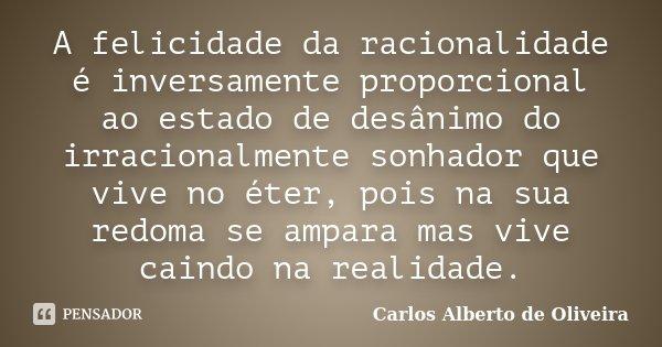 A felicidade da racionalidade é inversamente proporcional ao estado de desânimo do irracionalmente sonhador que vive no éter, pois na sua redoma se ampara mas v... Frase de Carlos Alberto de Oliveira.