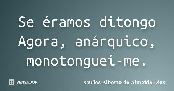 Se éramos ditongo Agora, anárquico, monotonguei-me.... Frase de Carlos Alberto de Almeida Dias.