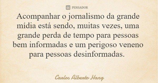 Acompanhar o jornalismo da grande mídia está sendo, muitas vezes, uma grande perda de tempo para pessoas bem informadas e um perigoso veneno para pessoas desinf... Frase de Carlos Alberto Hang.