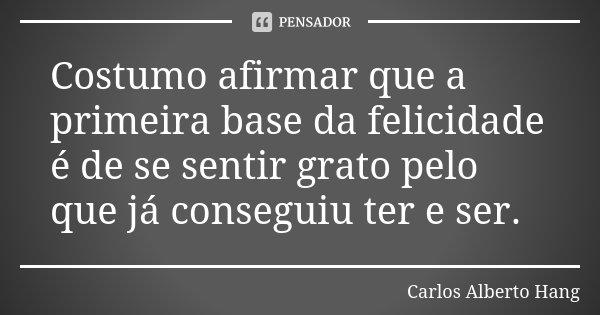 Costumo afirmar que a primeira base da felicidade é de se sentir grato pelo que já conseguiu ter e ser.... Frase de Carlos Alberto Hang.