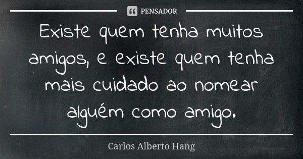 Existe quem tenha muitos amigos, e existe quem tenha mais cuidado ao nomear alguém como amigo.... Frase de Carlos Alberto Hang.