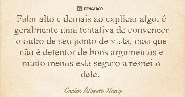Falar alto e demais ao explicar algo, é geralmente uma tentativa de convencer o outro de seu ponto de vista, mas que não é detentor de bons argumentos e muito m... Frase de Carlos Alberto Hang.
