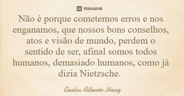 Não é porque cometemos erros e nos enganamos, que nossos bons conselhos, atos e visão de mundo, perdem o sentido de ser, afinal somos todos humanos, demasiado h... Frase de Carlos Alberto Hang.