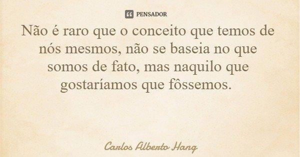 Não é raro que o conceito que temos de nós mesmos, não se baseia no que somos de fato, mas naquilo que gostaríamos que fôssemos.... Frase de Carlos Alberto Hang.