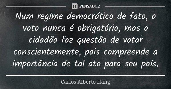 Num regime democrático de fato, o voto nunca é obrigatório, mas o cidadão faz questão de votar conscientemente, pois compreende a importância de tal ato para se... Frase de Carlos Alberto Hang.