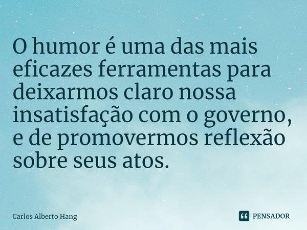 O humor é uma das mais eficazes ferramentas para deixarmos claro nossa insatisfação com o governo, e de promovermos reflexão sobre seus atos.... Frase de Carlos Alberto Hang.