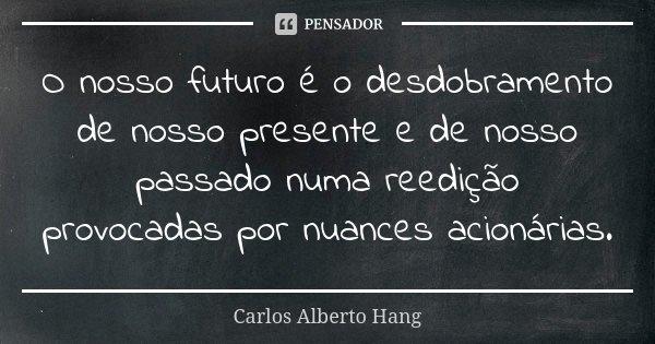 O nosso futuro é o desdobramento de nosso presente e de nosso passado numa reedição provocadas por nuances acionárias.... Frase de Carlos Alberto Hang.
