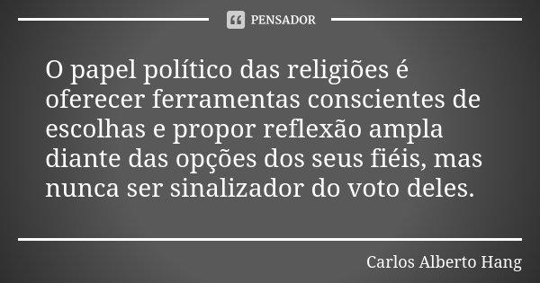O papel político das religiões é oferecer ferramentas conscientes de escolhas e propor reflexão ampla diante das opções dos seus fiéis, mas nunca ser sinalizado... Frase de Carlos Alberto Hang.