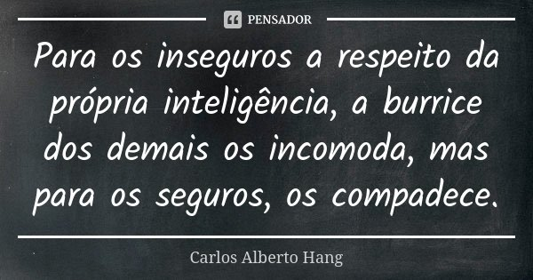 Para os inseguros a respeito da própria inteligência, a burrice dos demais os incomoda, mas para os seguros, os compadece.... Frase de Carlos Alberto Hang.