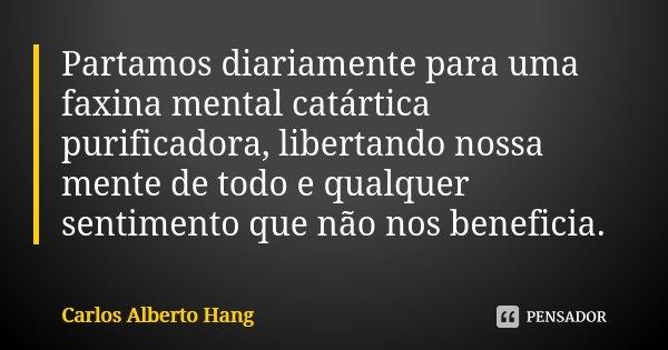 Partamos diariamente para uma faxina mental catártica purificadora, libertando nossa mente de todo e qualquer sentimento que não nos beneficia.... Frase de Carlos Alberto Hang.
