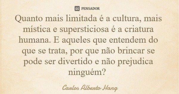 Quanto mais limitada é a cultura, mais mística e supersticiosa é a criatura humana. E aqueles que entendem do que se trata, por que não brincar se pode ser dive... Frase de Carlos Alberto Hang.