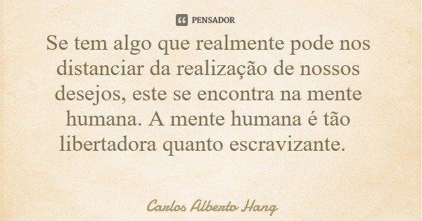 Se tem algo que realmente pode nos distanciar da realização de nossos desejos, este se encontra na mente humana. A mente humana é tão libertadora quanto escravi... Frase de Carlos Alberto Hang.