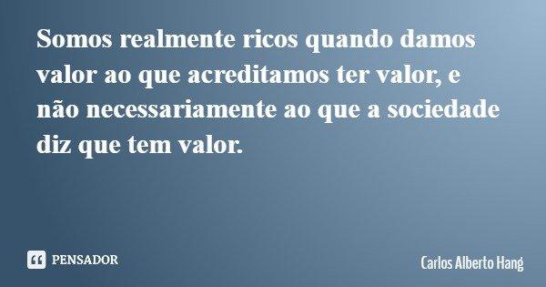 Somos realmente ricos quando damos valor ao que acreditamos ter valor, e não necessariamente ao que a sociedade diz que tem valor.... Frase de Carlos Alberto Hang.
