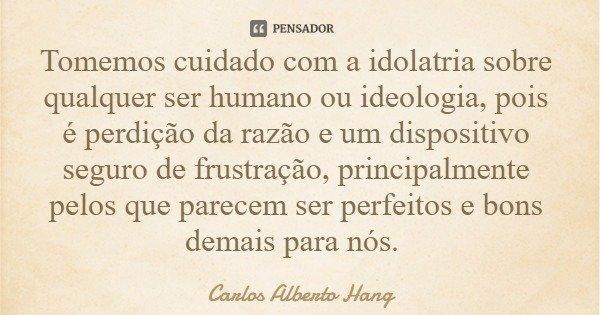 Tomemos cuidado com a idolatria sobre qualquer ser humano ou ideologia, pois é perdição da razão e um dispositivo seguro de frustração, principalmente pelos que... Frase de Carlos Alberto Hang.