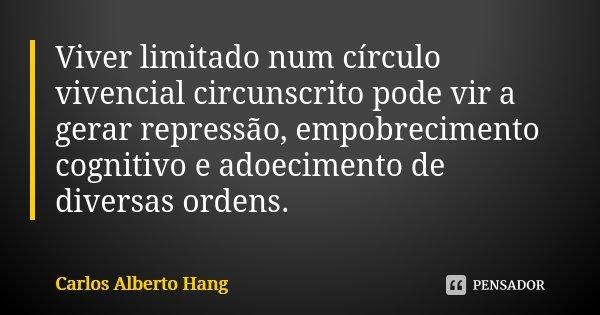 Viver limitado num círculo vivencial circunscrito pode vir a gerar repressão, empobrecimento cognitivo e adoecimento de diversas ordens.... Frase de Carlos Alberto Hang.