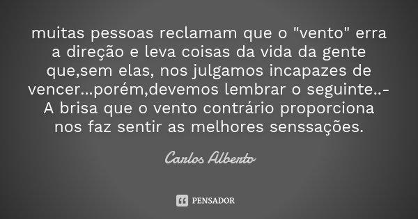"""muitas pessoas reclamam que o """"vento"""" erra a direção e leva coisas da vida da gente que,sem elas, nos julgamos incapazes de vencer...porém,devemos lem... Frase de Carlos Alberto."""