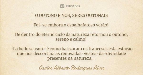 """O OUTONO E NÓS, SERES OUTONAIS Foi-se embora o espalhafatoso verão! De dentro do eterno ciclo da natureza retornou o outono, sereno e calmo! """"La belle season"""" é... Frase de carlos alberto Rodrigues Alves."""