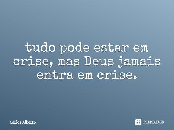 tudo pode estar em crise, mas Deus jamais entra em crise.... Frase de Carlos Alberto.
