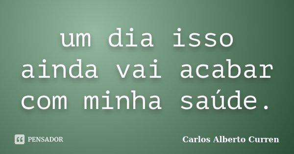 um dia isso ainda vai acabar com minha saúde.... Frase de Carlos Alberto Curren.