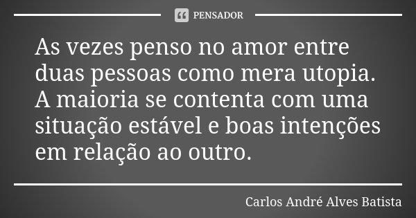 As vezes penso no amor entre duas pessoas como mera utopia. A maioria se contenta com uma situação estável e boas intenções em relação ao outro.... Frase de Carlos André Alves Batista.
