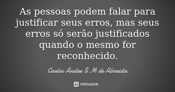 As pessoas podem falar para justificar seus erros, mas seus erros só serão justificados quando o mesmo for reconhecido.... Frase de Carlos Andre S.M de Almeida.