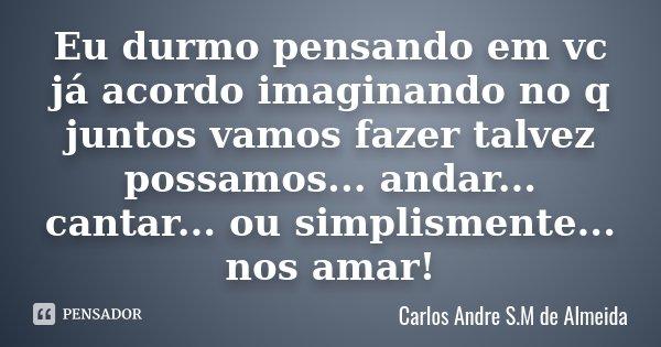 Eu durmo pensando em vc já acordo imaginando no q juntos vamos fazer talvez possamos... andar... cantar... ou simplismente... nos amar!... Frase de Carlos André S.M de Almeida.