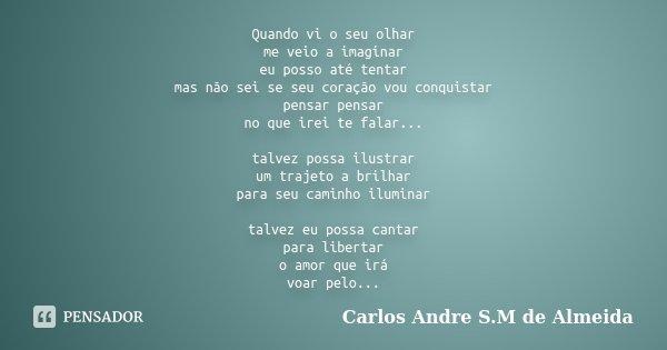 Quando vi o seu olhar me veio a imaginar eu posso até tentar mas não sei se seu coração vou conquistar pensar pensar no que irei te falar... talvez possa ilustr... Frase de Carlos André S.M de Almeida.