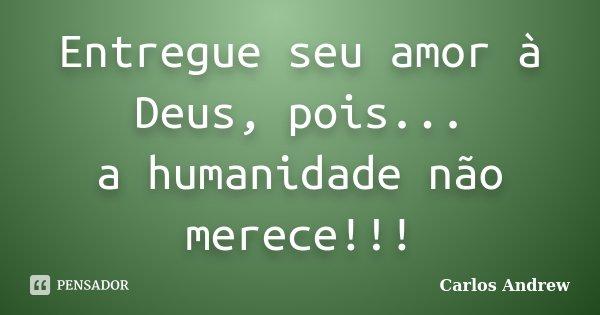 Entregue seu amor à Deus, pois... a humanidade não merece!!!... Frase de Carlos Andrew.