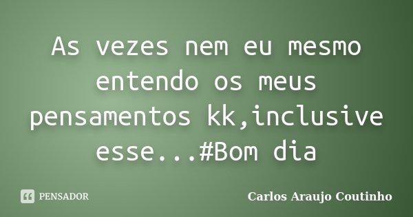 As vezes nem eu mesmo entendo os meus pensamentos kk,inclusive esse...#Bom dia... Frase de Carlos Araujo Coutinho.