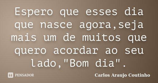 """Espero que esses dia que nasce agora,seja mais um de muitos que quero acordar ao seu lado,""""Bom dia"""".... Frase de Carlos Araujo Coutinho."""