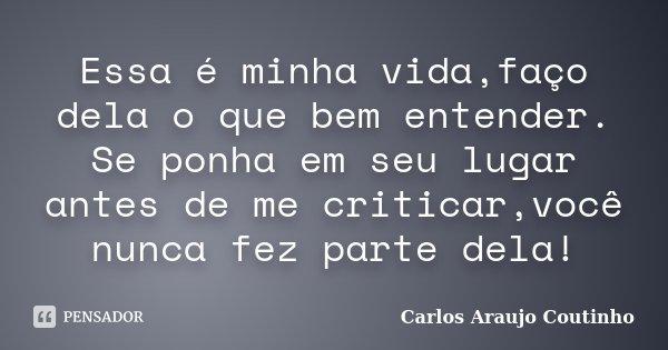 Essa é minha vida,faço dela o que bem entender. Se ponha em seu lugar antes de me criticar,você nunca fez parte dela!... Frase de Carlos Araujo Coutinho.