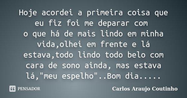 Hoje acordei a primeira coisa que eu fiz foi me deparar com o que há de mais lindo em minha vida,olhei em frente e lá estava,todo lindo todo belo com cara de so... Frase de Carlos Araujo Coutinho.