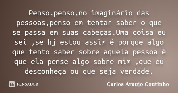 Penso,penso,no imaginário das pessoas,penso em tentar saber o que se passa em suas cabeças.Uma coisa eu sei ,se hj estou assim é porque algo que tento saber sob... Frase de Carlos Araujo Coutinho.