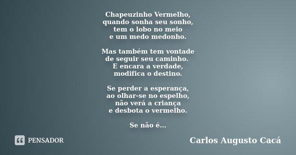 Chapeuzinho Vermelho, quando sonha seu sonho, tem o lobo no meio e um medo medonho. Mas também tem vontade de seguir seu caminho. E encara a verdade, modifica o... Frase de Carlos Augusto Cacá.
