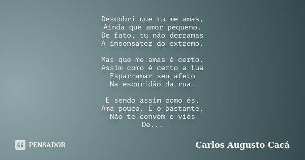 Descobri que tu me amas, Ainda que amor pequeno. De fato, tu não derramas A insensatez do extremo. Mas que me amas é certo. Assim como é certo a lua Esparramar ... Frase de Carlos Augusto Cacá.